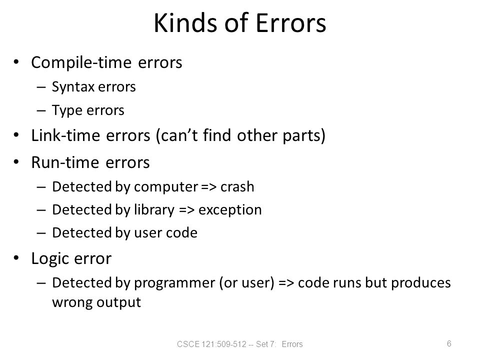 CSCE 121:509-512 -- Set 7: Errors Kinds of Errors Compile-time errors – Syntax errors – Type errors Link-time errors (can't find other parts) Run-time