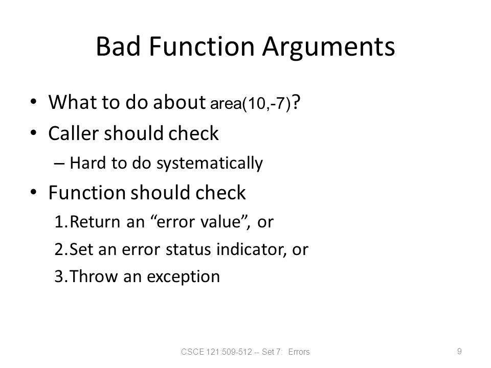 CSCE 121:509-512 -- Set 7: Errors Bad Function Arguments What to do about area(10,-7) ? Caller should check – Hard to do systematically Function shoul