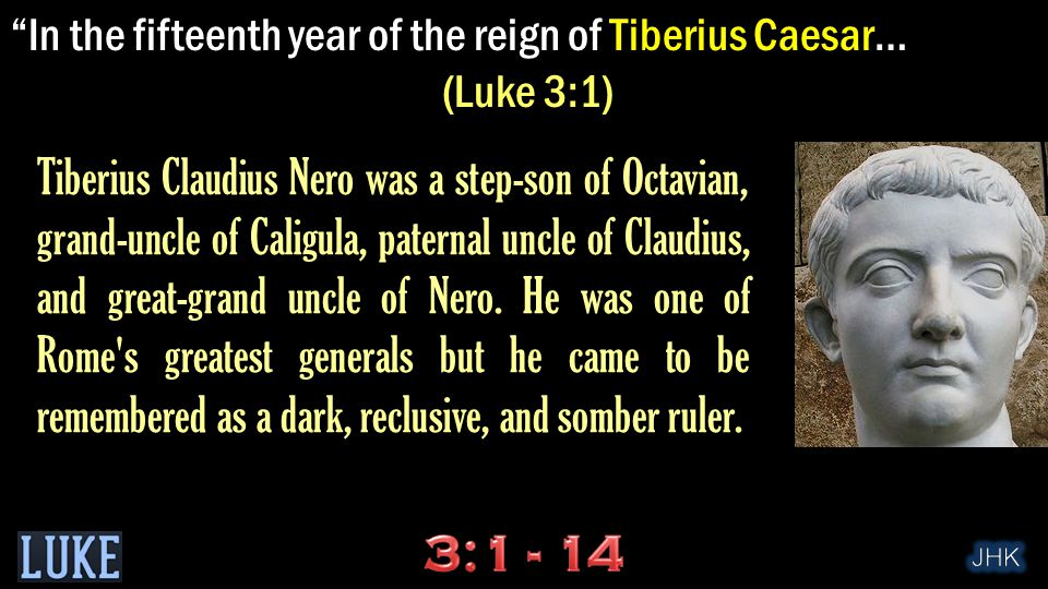 In the fifteenth year of the reign of Tiberius Caesar - when Pontius Pilate was governor of Judea… (Luke 3:1) Pilate was the 5 th Prefect of the Roman province of Judea (AD 26–36).