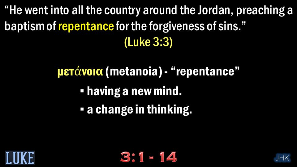 He went into all the country around the Jordan, preaching a baptism of repentance for the forgiveness of sins. (Luke 3:3) μετ ά νοια (metanoia) - repentance ▪ having a new mind.