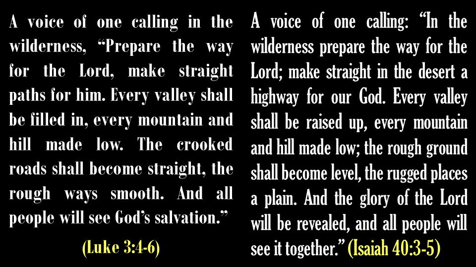 A voice of one calling in the wilderness, Prepare the way for the Lord, make straight paths for him.