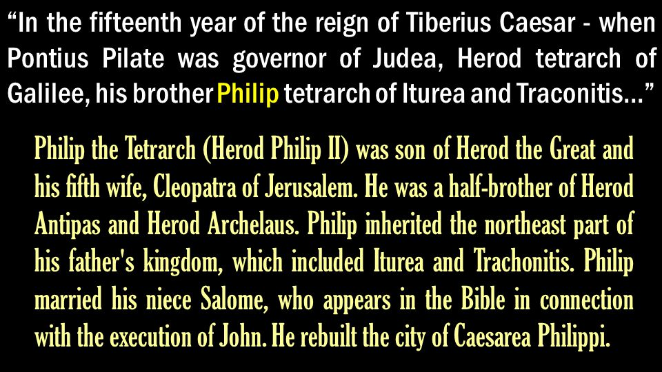 In the fifteenth year of the reign of Tiberius Caesar - when Pontius Pilate was governor of Judea, Herod tetrarch of Galilee, his brother Philip tetrarch of Iturea and Traconitis... Philip the Tetrarch (Herod Philip II) was son of Herod the Great and his fifth wife, Cleopatra of Jerusalem.