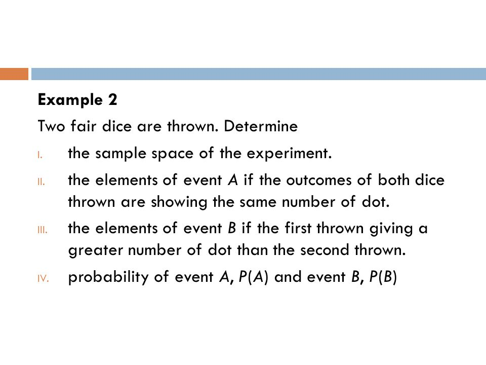 Example 2 Two fair dice are thrown. Determine I. the sample space of the experiment. II. the elements of event A if the outcomes of both dice thrown a