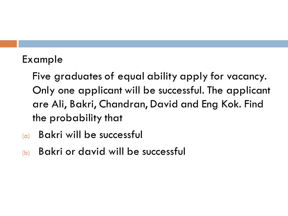 Example Five graduates of equal ability apply for vacancy. Only one applicant will be successful. The applicant are Ali, Bakri, Chandran, David and En