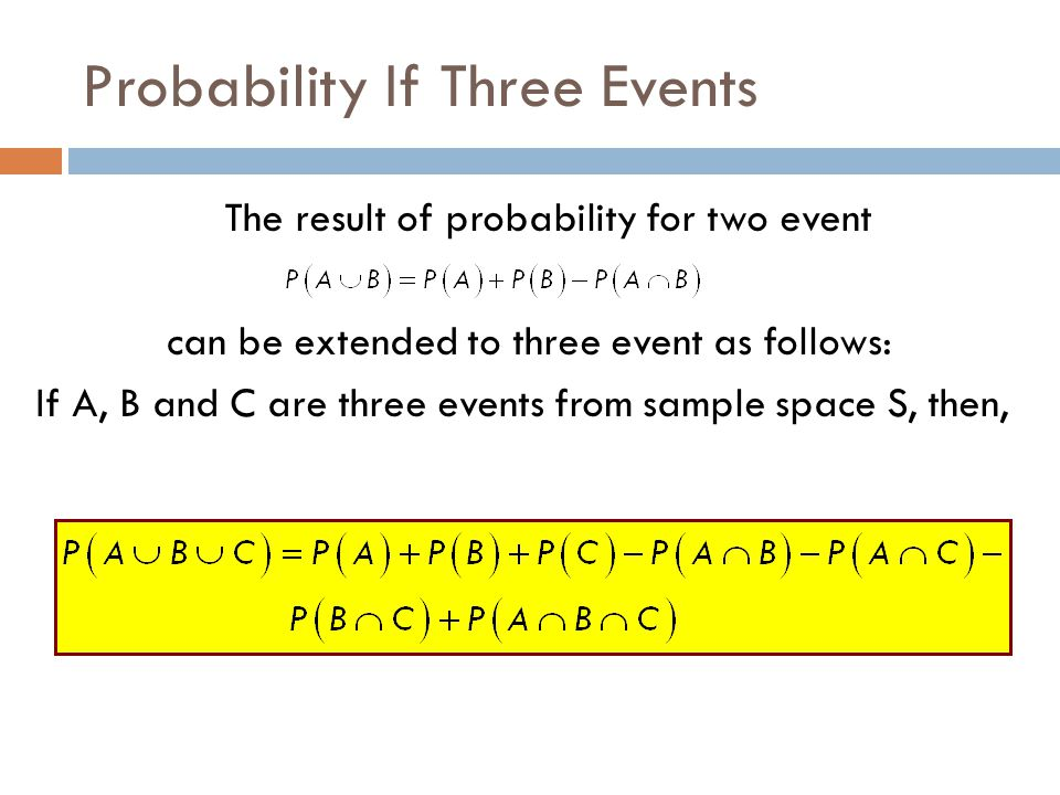 Probability If Three Events The result of probability for two event can be extended to three event as follows: If A, B and C are three events from sam