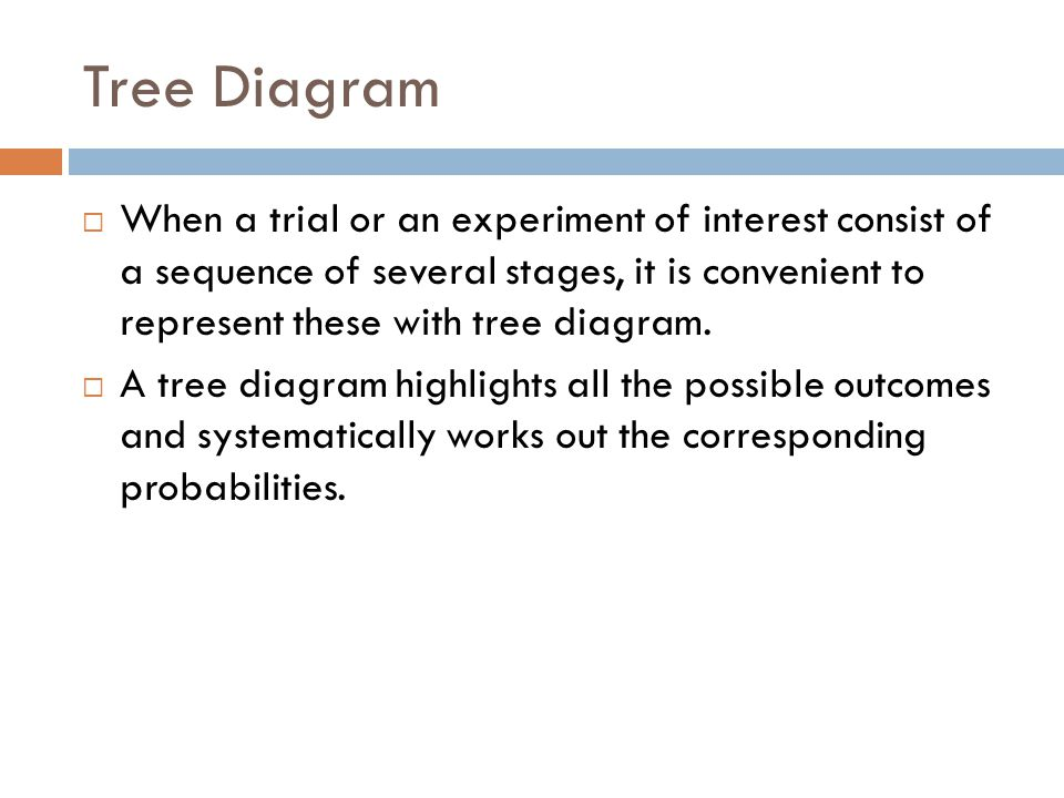 Tree Diagram  When a trial or an experiment of interest consist of a sequence of several stages, it is convenient to represent these with tree diagra