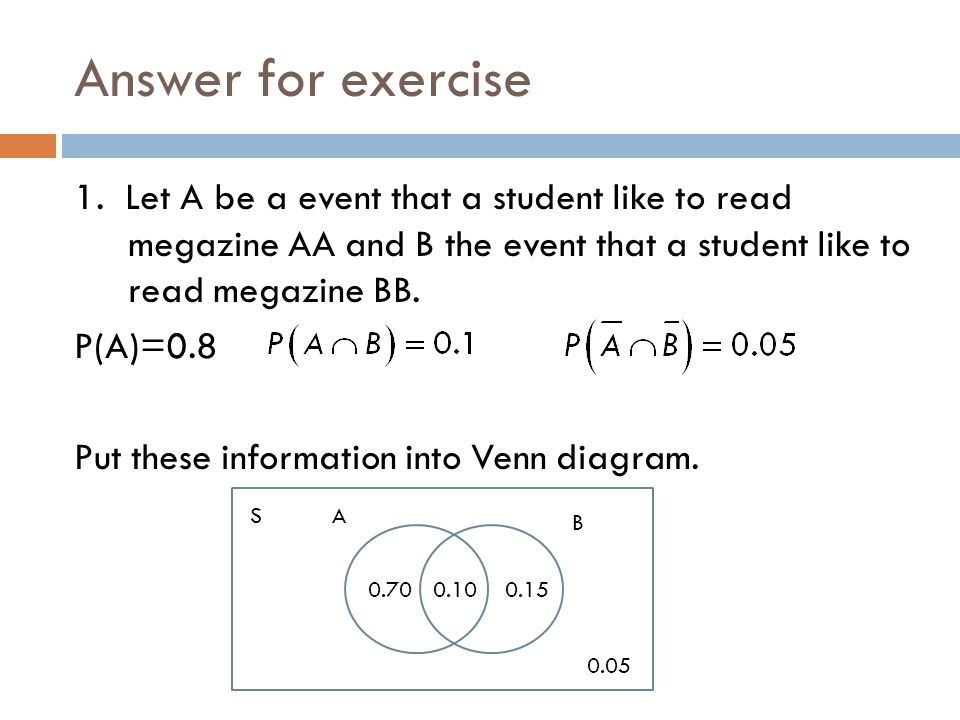 Answer for exercise 1. Let A be a event that a student like to read megazine AA and B the event that a student like to read megazine BB. P(A)=0.8 Put
