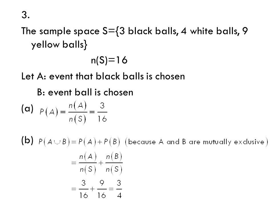 3. The sample space S={3 black balls, 4 white balls, 9 yellow balls} n(S)=16 Let A: event that black balls is chosen B: event ball is chosen (a) (b)