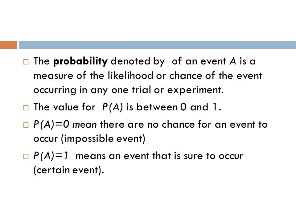 The probability denoted by of an event A is a measure of the likelihood or chance of the event occurring in any one trial or experiment.  The value