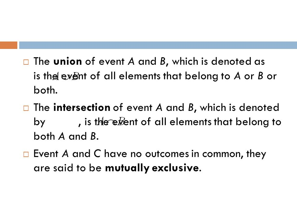  The union of event A and B, which is denoted as is the event of all elements that belong to A or B or both.  The intersection of event A and B, whi