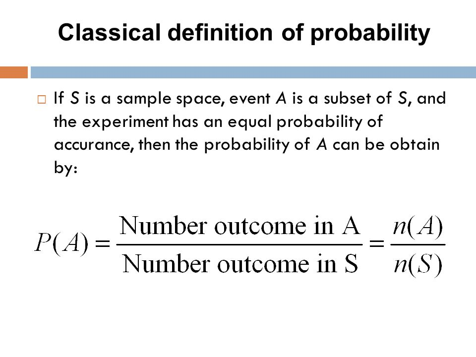 Classical definition of probability  If S is a sample space, event A is a subset of S, and the experiment has an equal probability of accurance, then