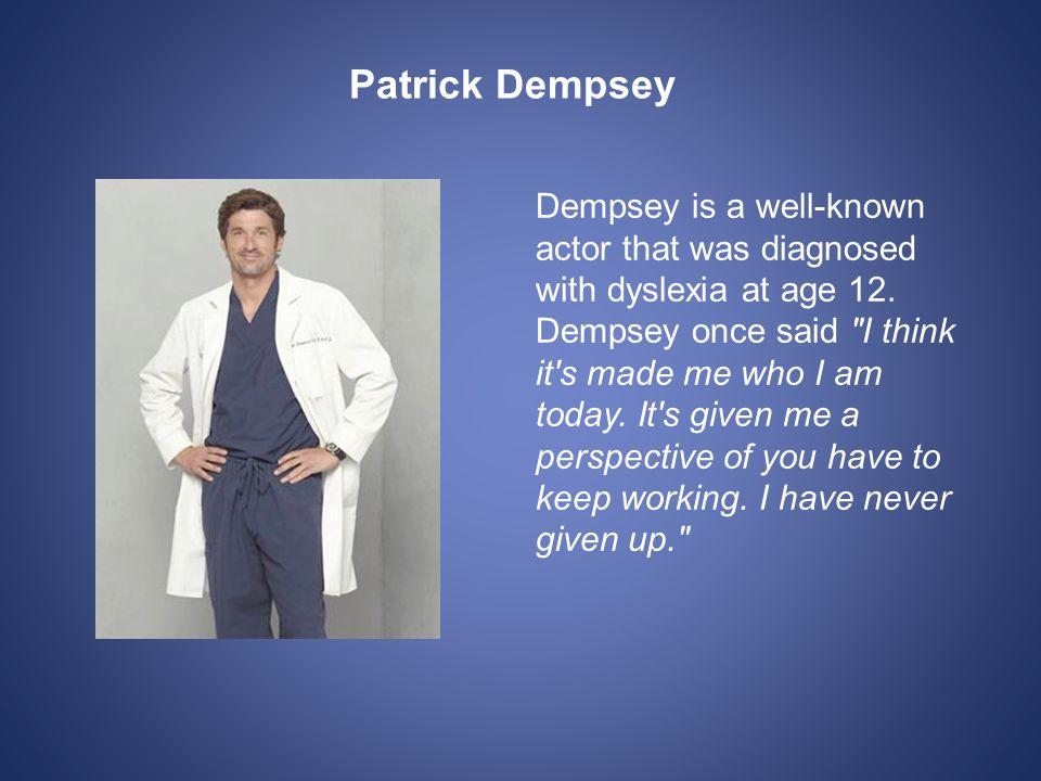 Patrick Dempsey Dempsey is a well-known actor that was diagnosed with dyslexia at age 12.