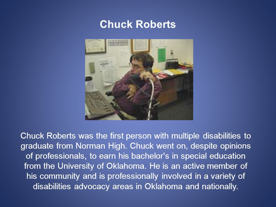 Chuck Roberts Chuck Roberts was the first person with multiple disabilities to graduate from Norman High.