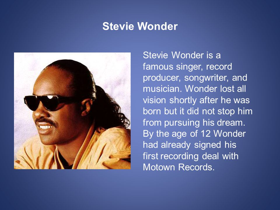 Stevie Wonder Stevie Wonder is a famous singer, record producer, songwriter, and musician.