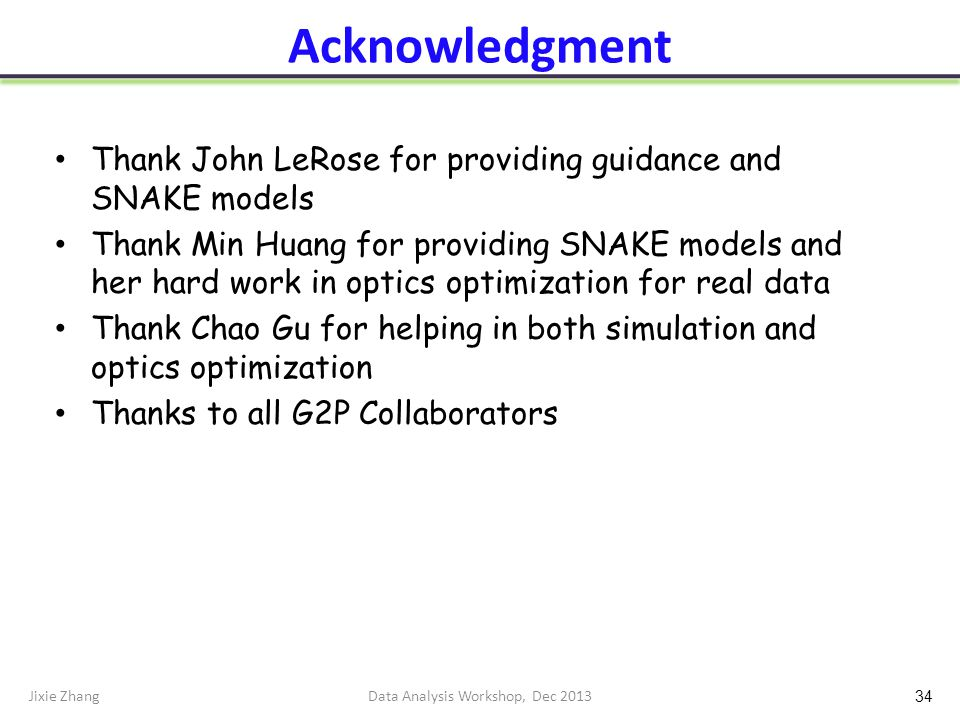 Acknowledgment Thank John LeRose for providing guidance and SNAKE models Thank Min Huang for providing SNAKE models and her hard work in optics optimization for real data Thank Chao Gu for helping in both simulation and optics optimization Thanks to all G2P Collaborators Jixie ZhangData Analysis Workshop, Dec 2013 34