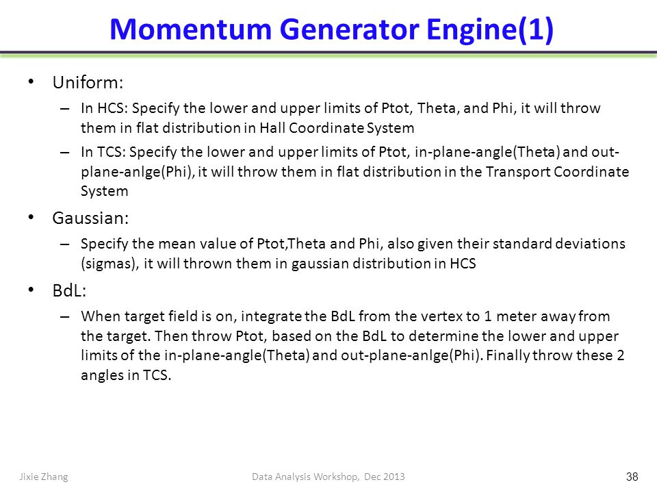 Momentum Generator Engine(1) Uniform: – In HCS: Specify the lower and upper limits of Ptot, Theta, and Phi, it will throw them in flat distribution in Hall Coordinate System – In TCS: Specify the lower and upper limits of Ptot, in-plane-angle(Theta) and out- plane-anlge(Phi), it will throw them in flat distribution in the Transport Coordinate System Gaussian: – Specify the mean value of Ptot,Theta and Phi, also given their standard deviations (sigmas), it will thrown them in gaussian distribution in HCS BdL: – When target field is on, integrate the BdL from the vertex to 1 meter away from the target.