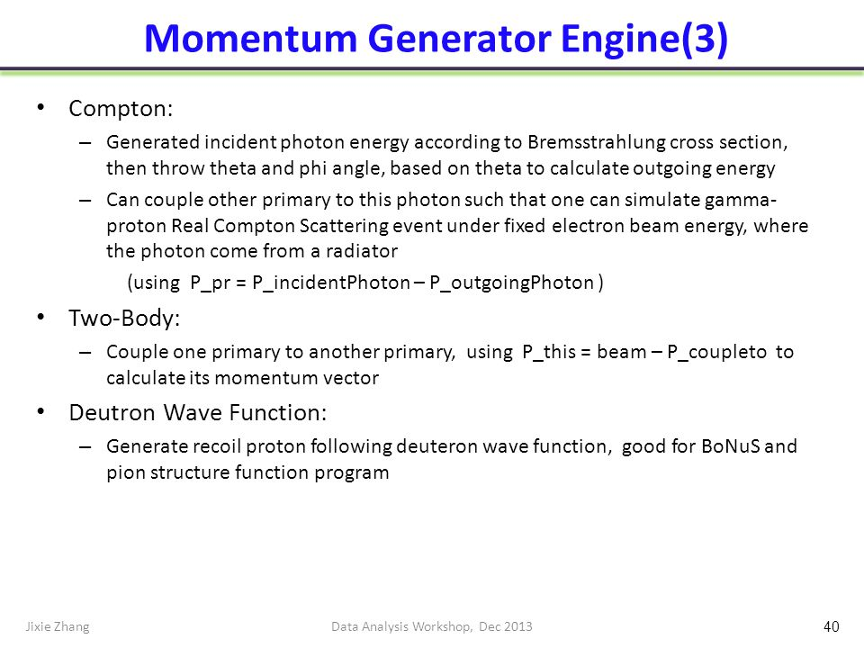 Momentum Generator Engine(3) Compton: – Generated incident photon energy according to Bremsstrahlung cross section, then throw theta and phi angle, based on theta to calculate outgoing energy – Can couple other primary to this photon such that one can simulate gamma- proton Real Compton Scattering event under fixed electron beam energy, where the photon come from a radiator (using P_pr = P_incidentPhoton – P_outgoingPhoton ) Two-Body: – Couple one primary to another primary, using P_this = beam – P_coupleto to calculate its momentum vector Deutron Wave Function: – Generate recoil proton following deuteron wave function, good for BoNuS and pion structure function program Jixie ZhangData Analysis Workshop, Dec 2013 40