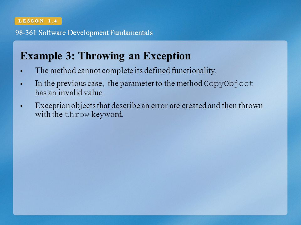 98-361 Software Development Fundamentals LESSON 1.4 Example 3: Throwing an Exception  The method cannot complete its defined functionality.