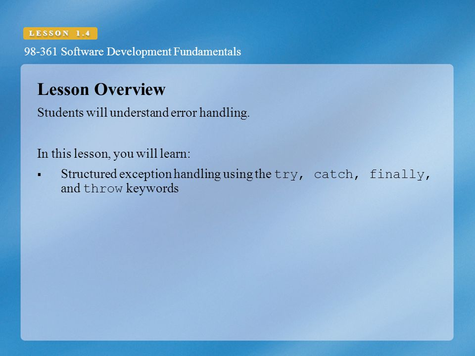 98-361 Software Development Fundamentals LESSON 1.4 Lesson Overview Students will understand error handling.