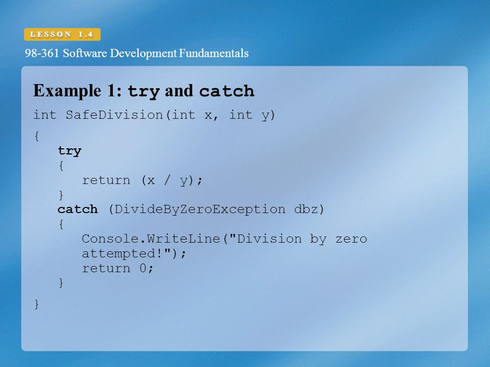 98-361 Software Development Fundamentals LESSON 1.4 Example 1: try and catch int SafeDivision(int x, int y) { try { return (x / y); } catch (DivideByZeroException dbz) { Console.WriteLine( Division by zero attempted! ); return 0; } }