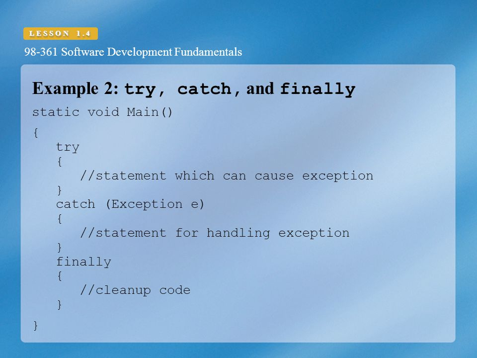 98-361 Software Development Fundamentals LESSON 1.4 Example 2: try, catch, and finally static void Main() { try { //statement which can cause exception } catch (Exception e) { //statement for handling exception } finally { //cleanup code } }