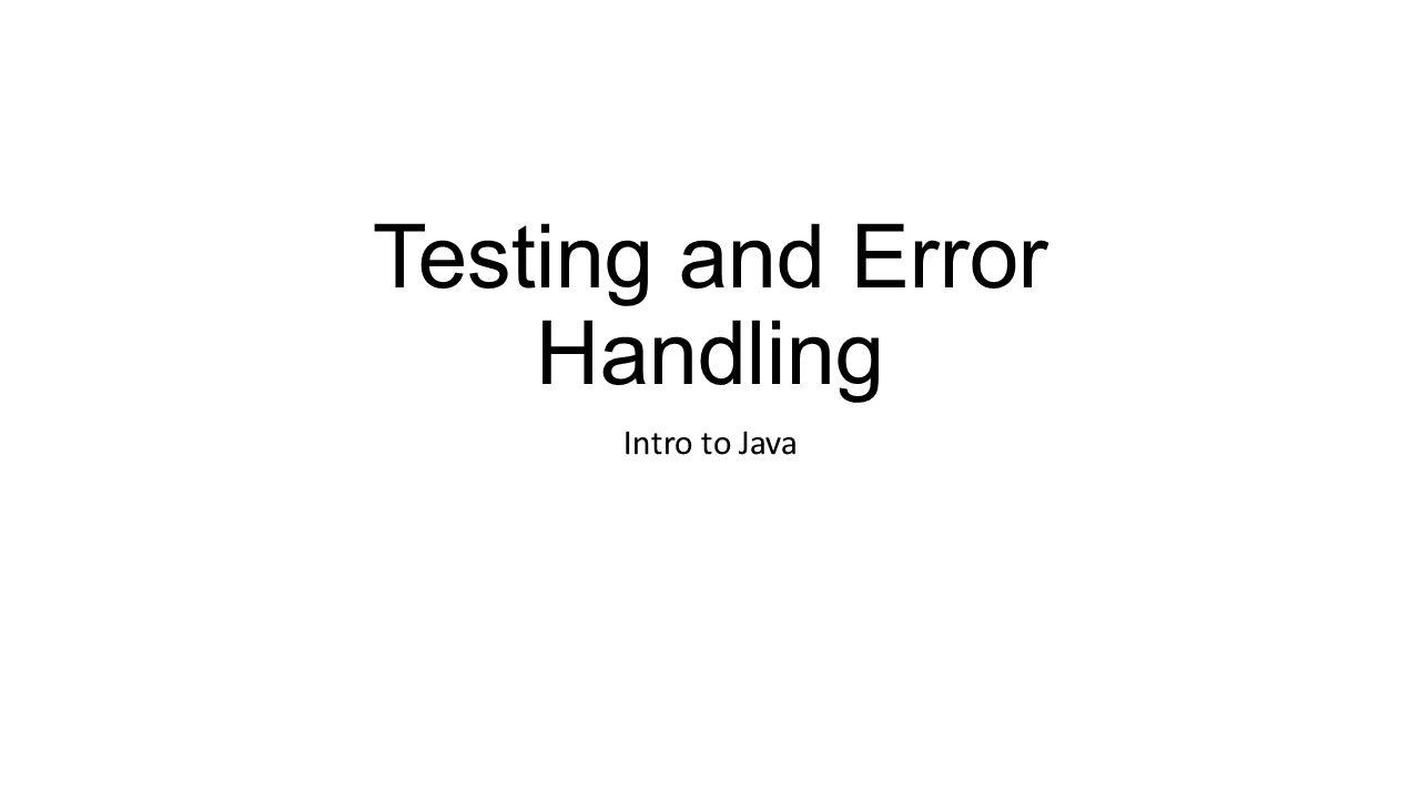 Testing and Error Handling Intro to Java