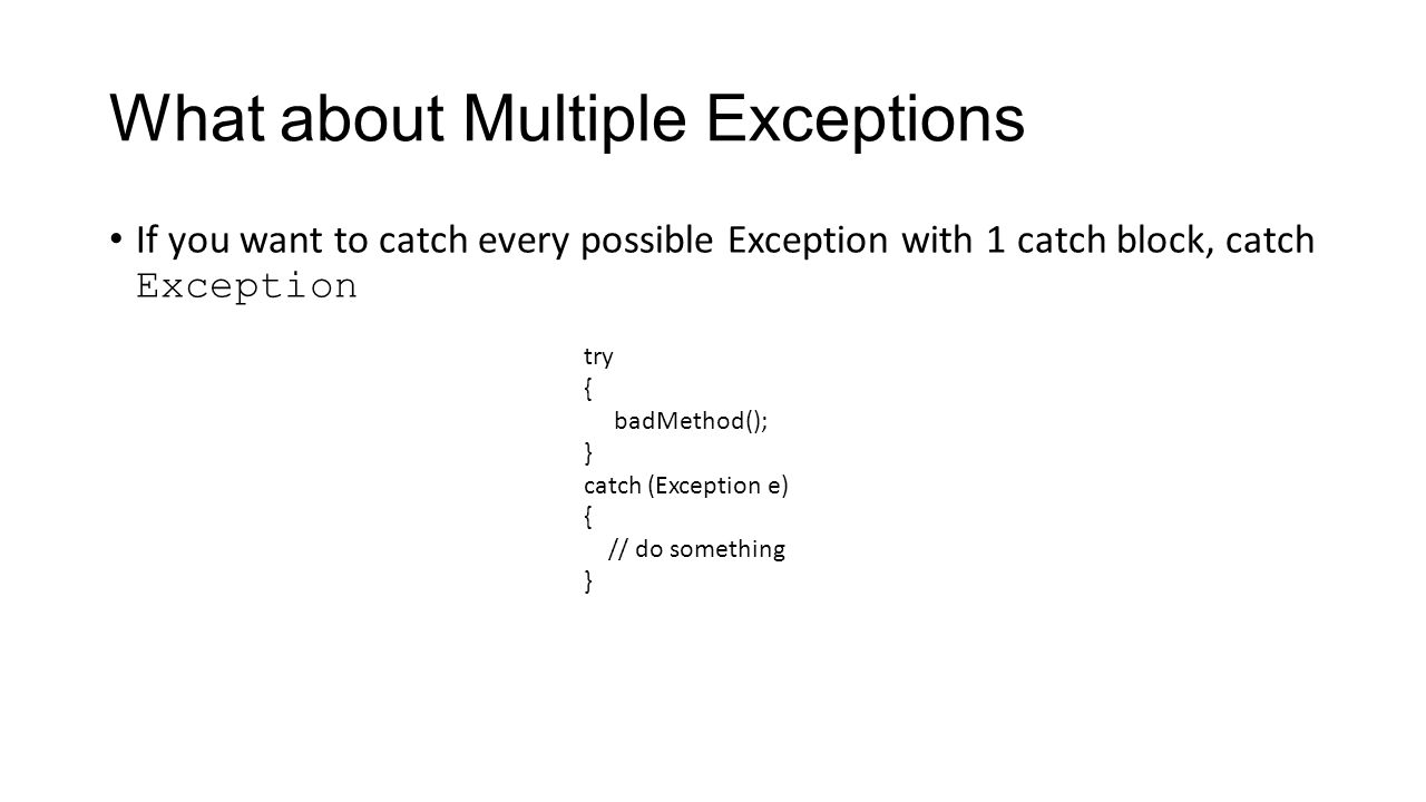 What about Multiple Exceptions If you want to catch every possible Exception with 1 catch block, catch Exception try { badMethod(); } catch (Exception