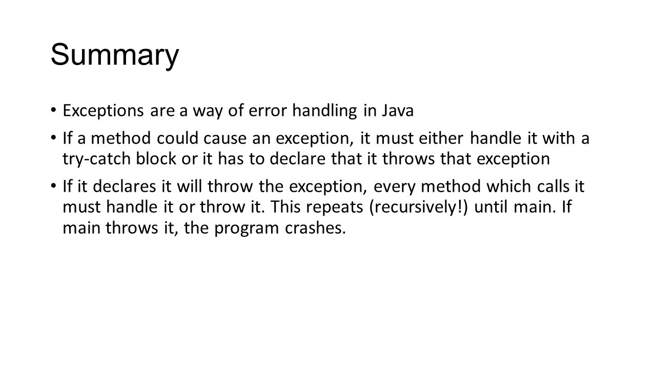 Summary Exceptions are a way of error handling in Java If a method could cause an exception, it must either handle it with a try-catch block or it has to declare that it throws that exception If it declares it will throw the exception, every method which calls it must handle it or throw it.
