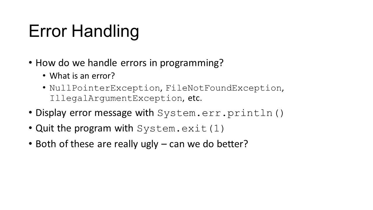 Error Handling How do we handle errors in programming? What is an error? NullPointerException, FileNotFoundException, IllegalArgumentException, etc. D