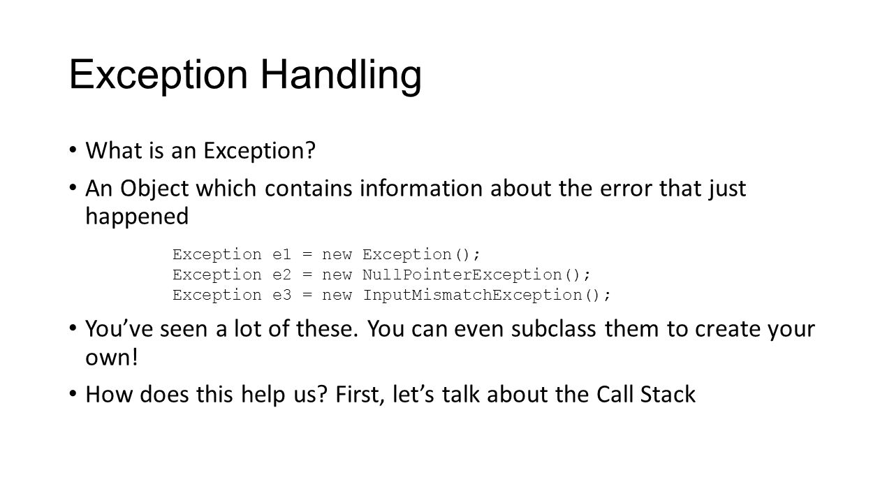 Call Stack The Call Stack in Java shows you the path through the program the computer took to reach where it is Keep a stack (like a stack of plates) of all of the methods you call.