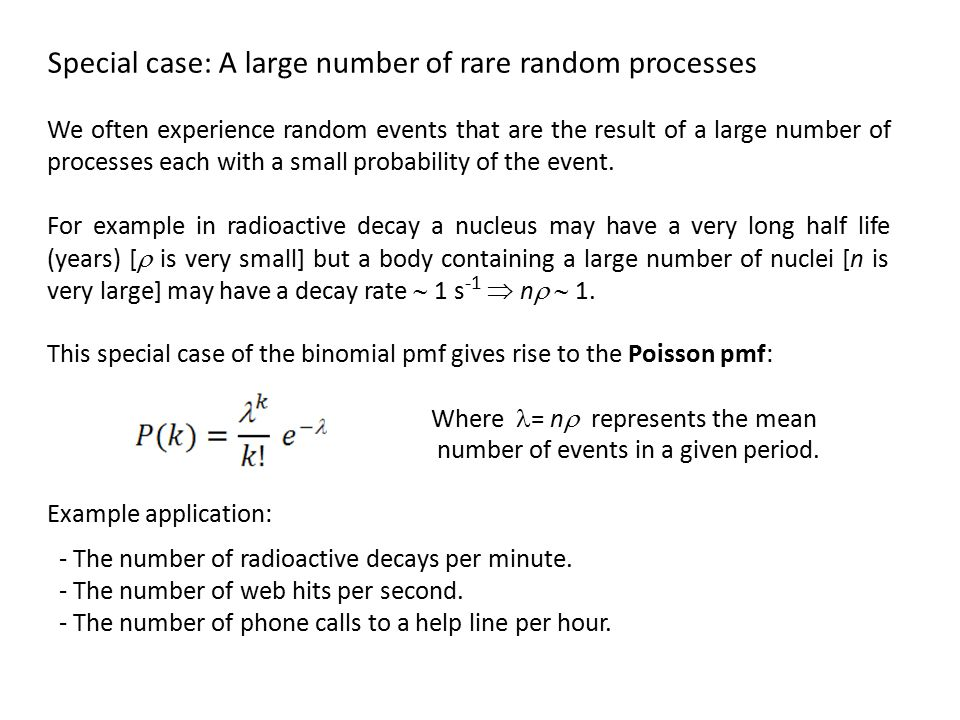 Special case: A large number of rare random processes We often experience random events that are the result of a large number of processes each with a small probability of the event.