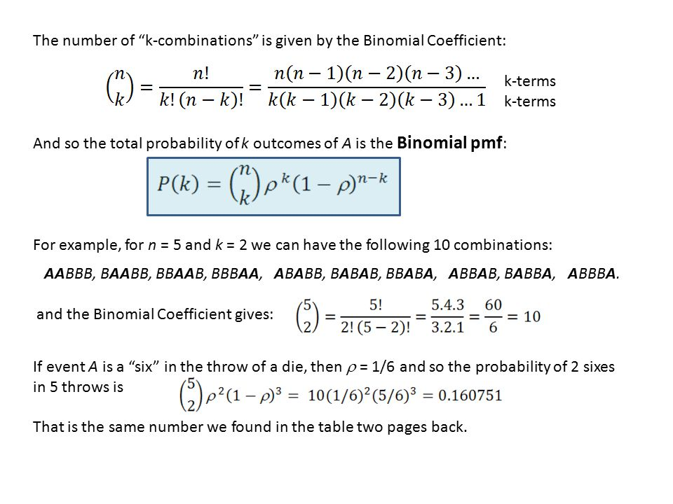 The number of k-combinations is given by the Binomial Coefficient: k-terms And so the total probability of k outcomes of A is the Binomial pmf : For example, for n = 5 and k = 2 we can have the following 10 combinations: AABBB, BAABB, BBAAB, BBBAA, ABABB, BABAB, BBABA, ABBAB, BABBA, ABBBA.