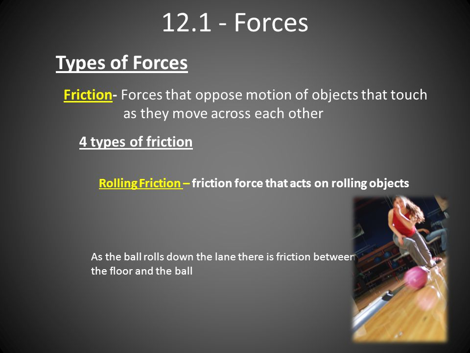 12.1 - Forces Types of Forces Friction- Forces that oppose motion of objects that touch as they move across each other 4 types of friction Rolling Fri
