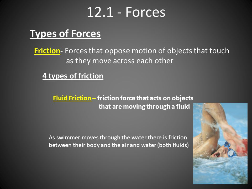 Forces Types of Forces Friction- Forces that oppose motion of objects that touch as they move across each other 4 types of friction Fluid Friction – friction force that acts on objects that are moving through a fluid As swimmer moves through the water there is friction between their body and the air and water (both fluids)