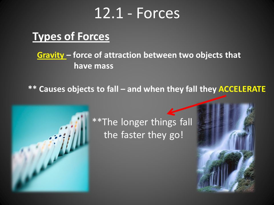 Forces Types of Forces Gravity – force of attraction between two objects that have mass ** Causes objects to fall – and when they fall they ACCELERATE **The longer things fall the faster they go!