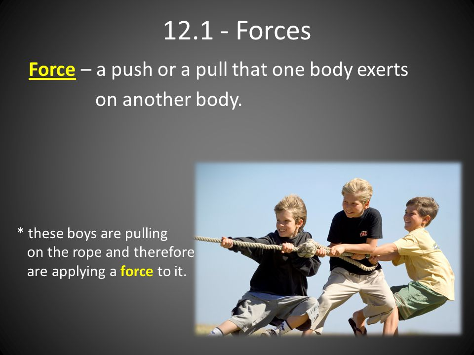 12.1 - Forces Force – a push or a pull that one body exerts on another body. * these boys are pulling on the rope and therefore are applying a force t