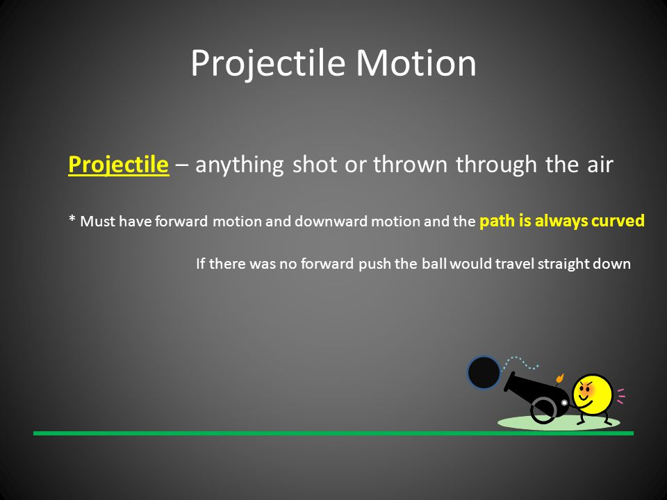 Projectile Motion Projectile – anything shot or thrown through the air * Must have forward motion and downward motion and the path is always curved If there was no forward push the ball would travel straight down