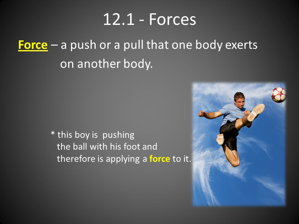 12.1 - Forces Force – a push or a pull that one body exerts on another body. * this boy is pushing the ball with his foot and therefore is applying a