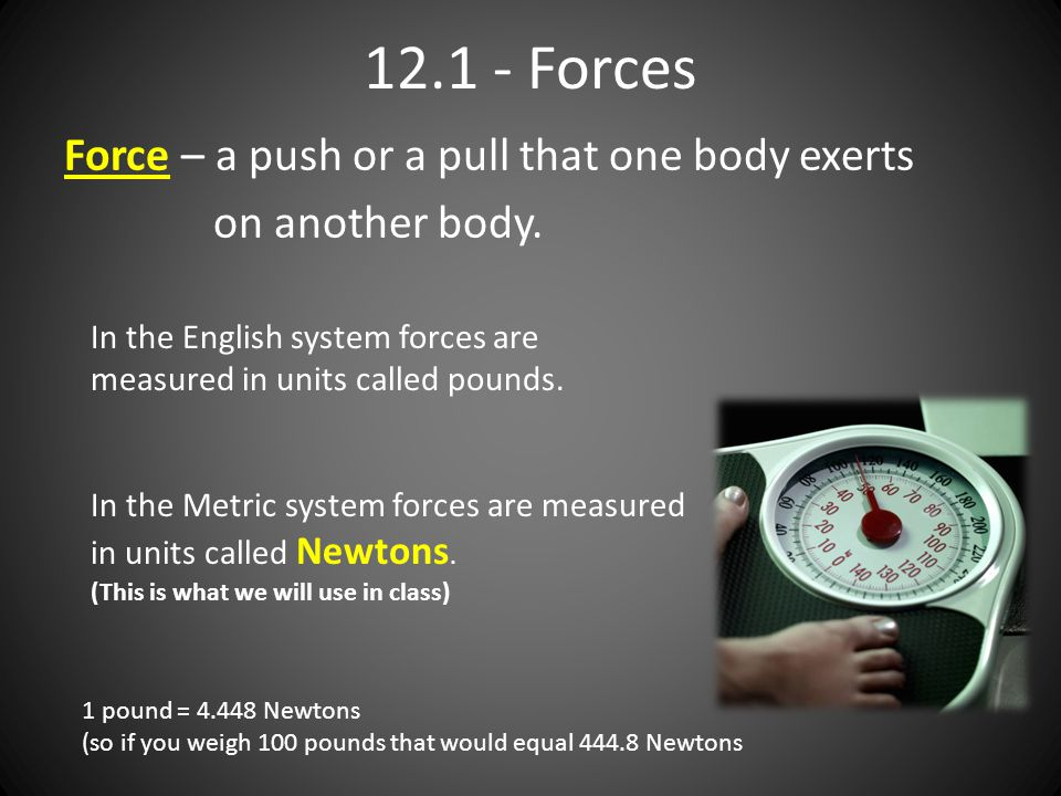 12.1 - Forces Force – a push or a pull that one body exerts on another body. In the English system forces are measured in units called pounds. In the
