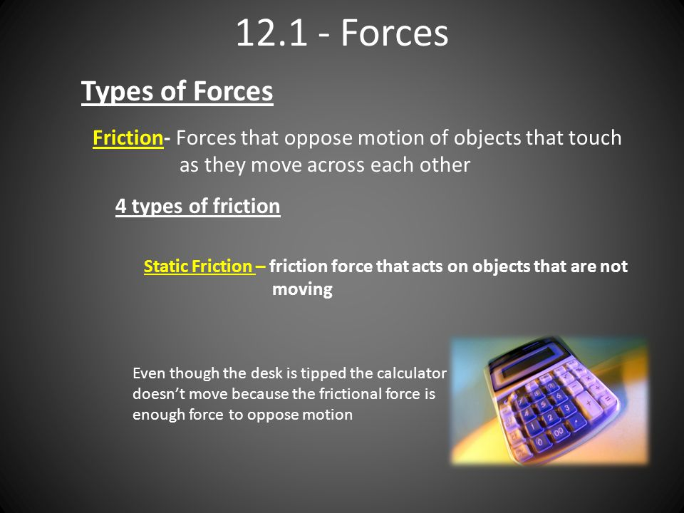 12.1 - Forces Types of Forces Friction- Forces that oppose motion of objects that touch as they move across each other 4 types of friction Static Fric