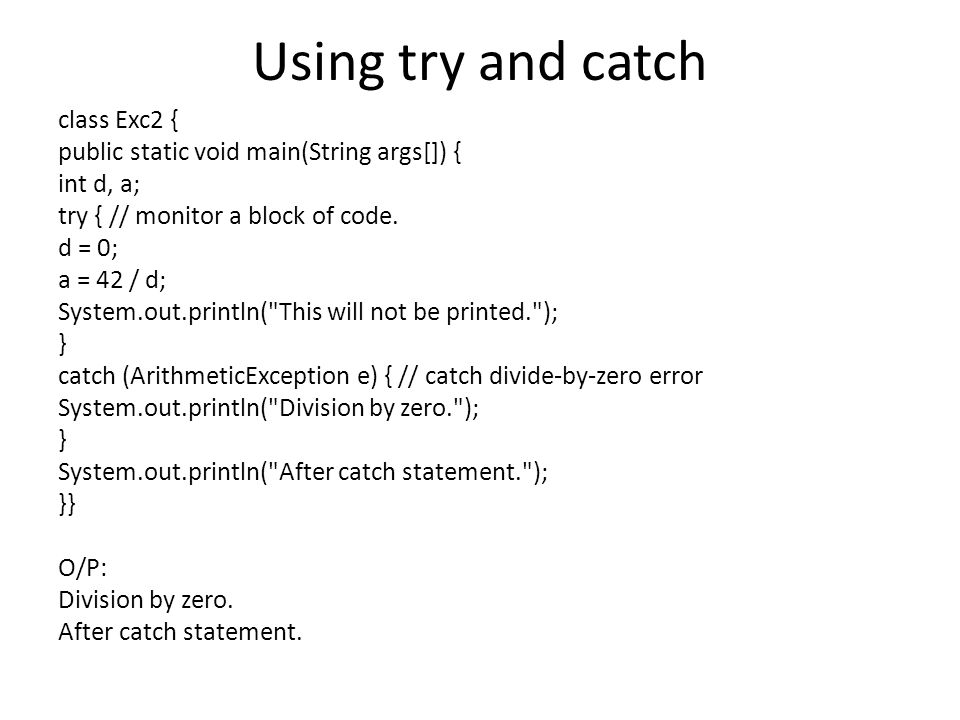 Using try and catch class Exc2 { public static void main(String args[]) { int d, a; try { // monitor a block of code. d = 0; a = 42 / d; System.out.pr