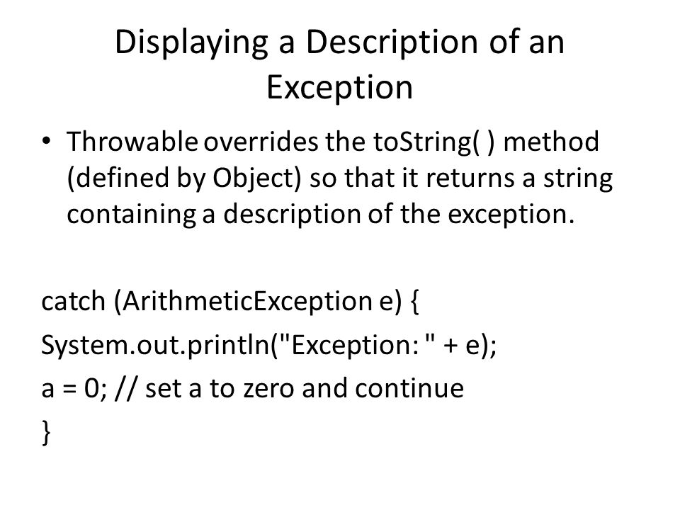 Displaying a Description of an Exception Throwable overrides the toString( ) method (defined by Object) so that it returns a string containing a description of the exception.