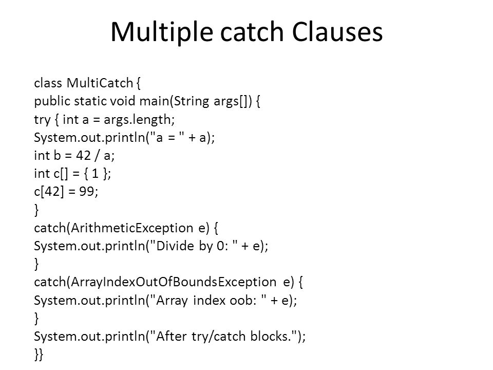 Multiple catch Clauses class MultiCatch { public static void main(String args[]) { try { int a = args.length; System.out.println(