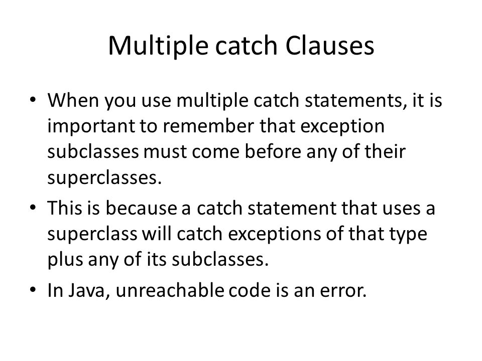 Multiple catch Clauses When you use multiple catch statements, it is important to remember that exception subclasses must come before any of their superclasses.