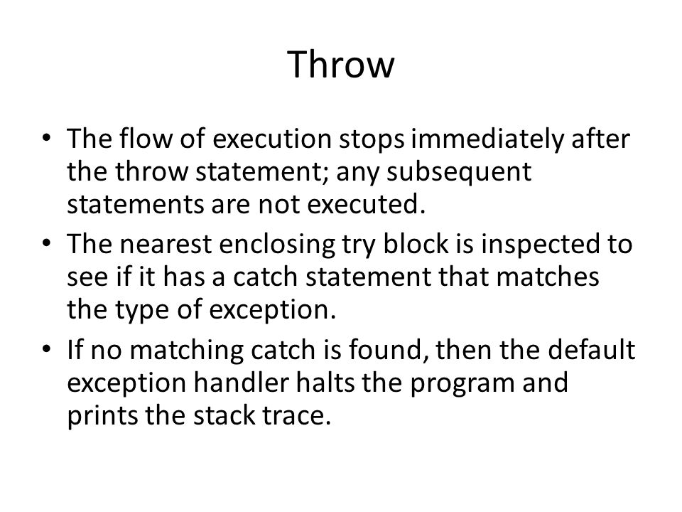 Throw The flow of execution stops immediately after the throw statement; any subsequent statements are not executed. The nearest enclosing try block i