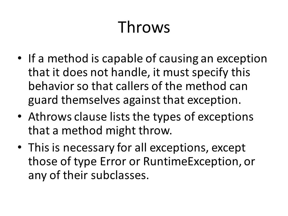 Throws If a method is capable of causing an exception that it does not handle, it must specify this behavior so that callers of the method can guard themselves against that exception.