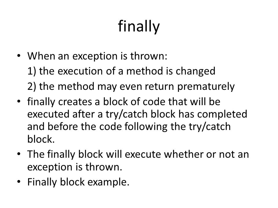 finally When an exception is thrown: 1) the execution of a method is changed 2) the method may even return prematurely finally creates a block of code that will be executed after a try/catch block has completed and before the code following the try/catch block.
