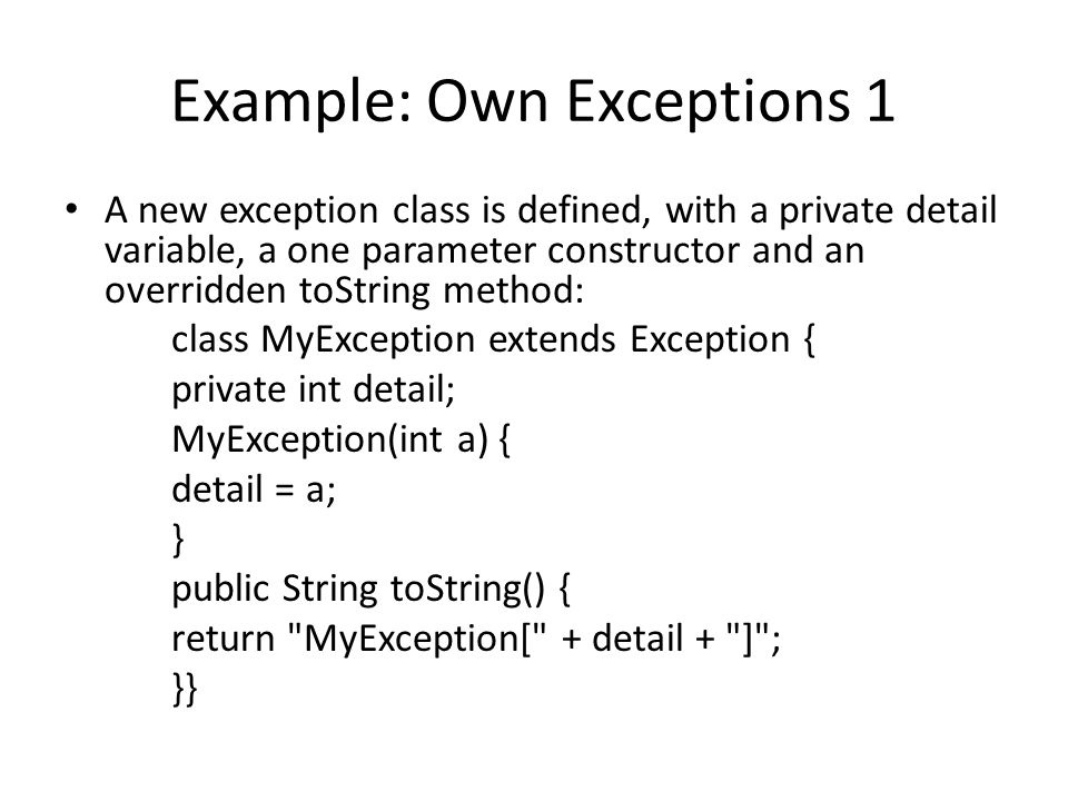Example: Own Exceptions 1 A new exception class is defined, with a private detail variable, a one parameter constructor and an overridden toString method: class MyException extends Exception { private int detail; MyException(int a) { detail = a; } public String toString() { return MyException[ + detail + ] ; }}