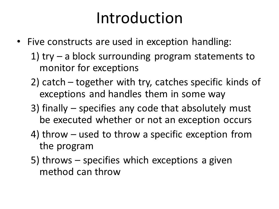 Introduction Five constructs are used in exception handling: 1) try – a block surrounding program statements to monitor for exceptions 2) catch – together with try, catches specific kinds of exceptions and handles them in some way 3) finally – specifies any code that absolutely must be executed whether or not an exception occurs 4) throw – used to throw a specific exception from the program 5) throws – specifies which exceptions a given method can throw