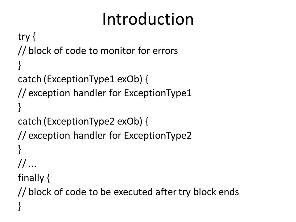 Introduction try { // block of code to monitor for errors } catch (ExceptionType1 exOb) { // exception handler for ExceptionType1 } catch (ExceptionType2 exOb) { // exception handler for ExceptionType2 } //...